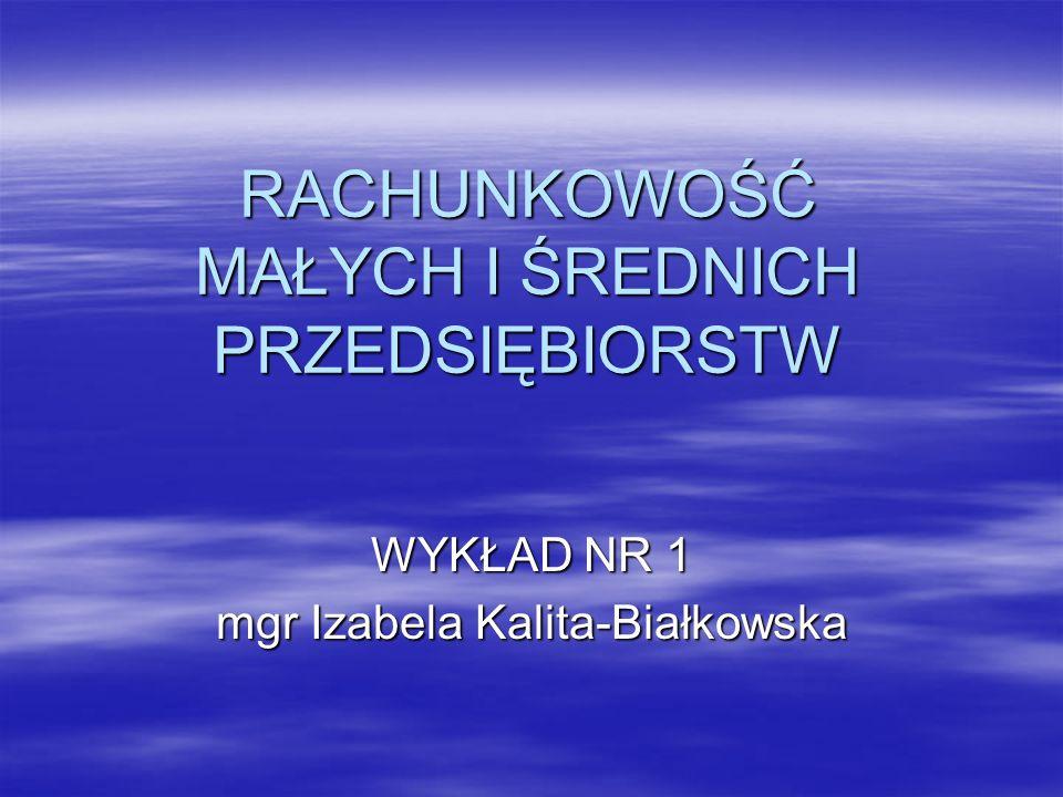 RACHUNKOWOŚĆ MAŁYCH I ŚREDNICH PRZEDSIĘBIORSTW WYKŁAD NR 1 mgr Izabela Kalita-Białkowska