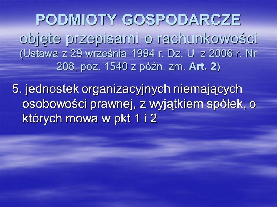 PODMIOTY GOSPODARCZE objęte przepisami o rachunkowości (Ustawa z 29 września 1994 r. Dz. U. z 2006 r. Nr 208, poz. 1540 z późn. zm. Art. 2) 5. jednost