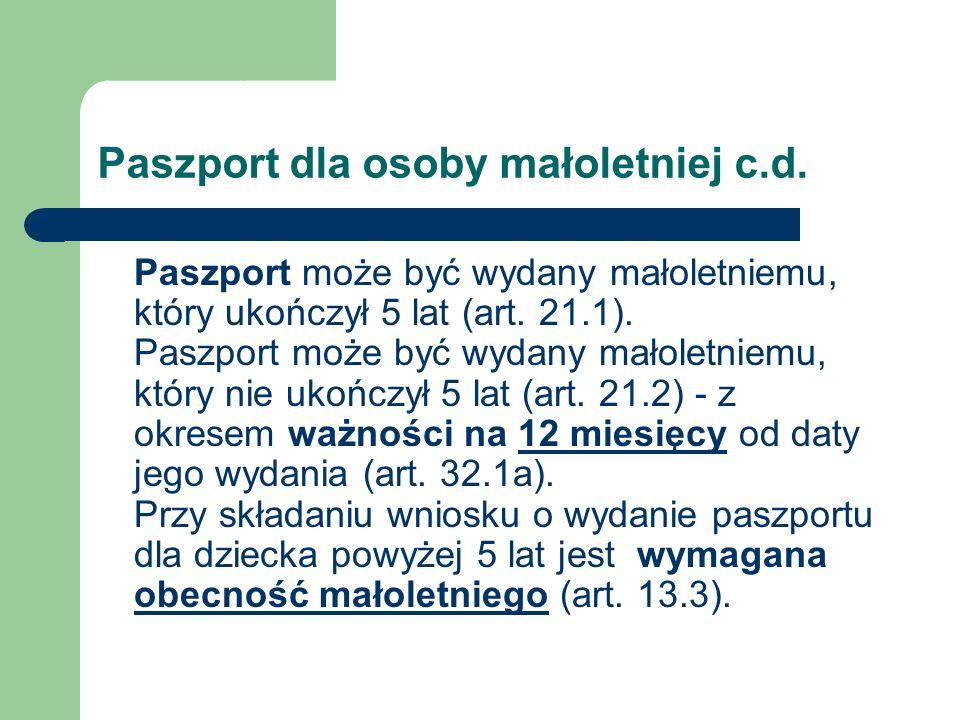 Paszport dla osoby małoletniej c.d. Paszport może być wydany małoletniemu, który ukończył 5 lat (art. 21.1). Paszport może być wydany małoletniemu, kt