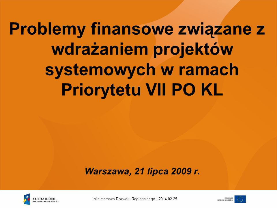 2014-02-25Ministerstwo Rozwoju Regionalnego - Problemy finansowe związane z wdrażaniem projektów systemowych w ramach Priorytetu VII PO KL Warszawa, 21 lipca 2009 r.