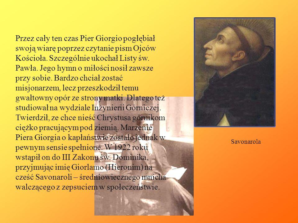 Przez cały ten czas Pier Giorgio pogłębiał swoją wiarę poprzez czytanie pism Ojców Kościoła. Szczególnie ukochał Listy św. Pawła. Jego hymn o miłości