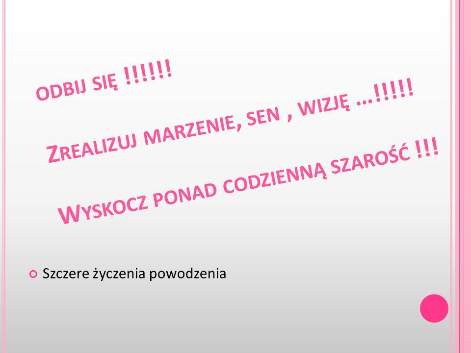 ODBIJ SIĘ !!!!!! Z REALIZUJ MARZENIE, SEN, WIZJĘ …!!!!! W YSKOCZ PONAD CODZIENNĄ SZAROŚĆ !!! Szczere życzenia powodzenia