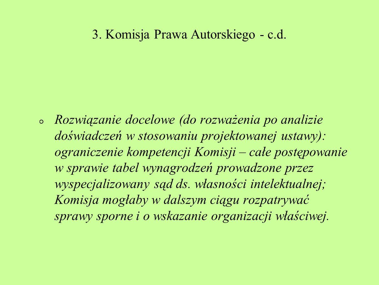 3. Komisja Prawa Autorskiego - c.d. Rozwiązanie docelowe (do rozważenia po analizie doświadczeń w stosowaniu projektowanej ustawy): ograniczenie kompe