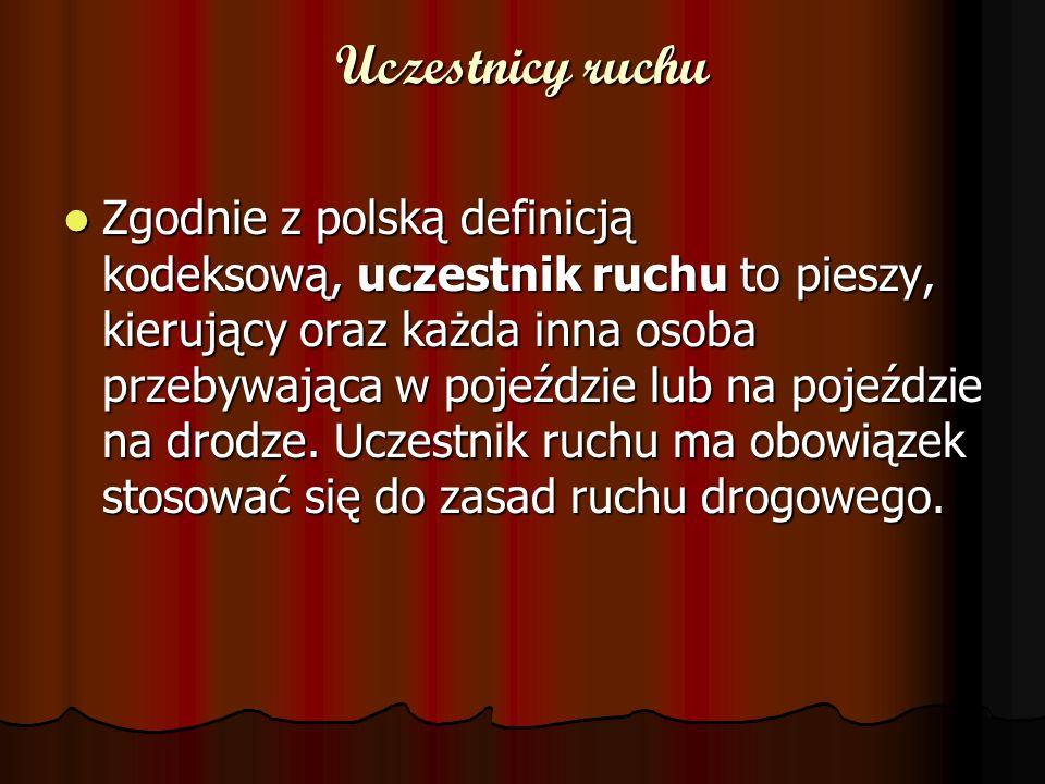 Uczestnicy ruchu Zgodnie z polską definicją kodeksową, uczestnik ruchu to pieszy, kierujący oraz każda inna osoba przebywająca w pojeździe lub na pojeździe na drodze.