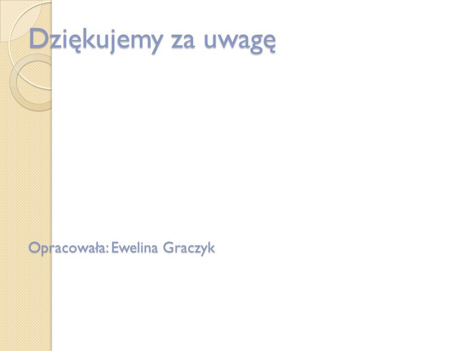 Dziękujemy za uwagę Opracowała: Ewelina Graczyk