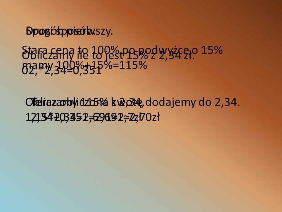 Sposób pierwszy. Obliczamy ile to jest 15% z 2,34 zł. 02,*2,34=0,351 Teraz obliczona kwotę dodajemy do 2,34. 2,34+0,351=2,6912,70zł Drugi sposób. Star