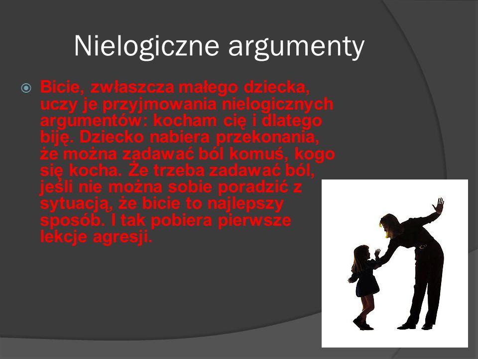 Nielogiczne argumenty Bicie, zwłaszcza małego dziecka, uczy je przyjmowania nielogicznych argumentów: kocham cię i dlatego biję. Dziecko nabiera przek