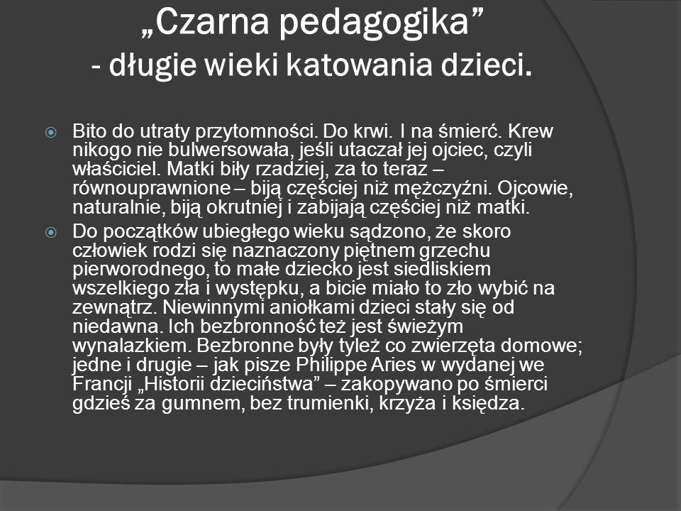 Czarna pedagogika - długie wieki katowania dzieci. Bito do utraty przytomności. Do krwi. I na śmierć. Krew nikogo nie bulwersowała, jeśli utaczał jej