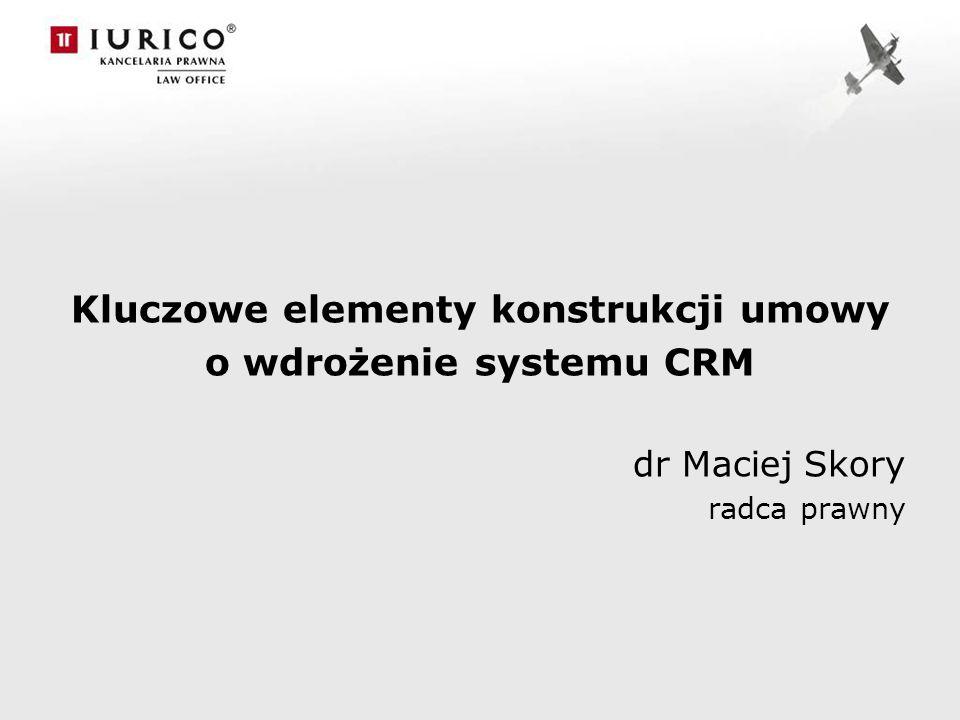 Kluczowe elementy konstrukcji umowy o wdrożenie systemu CRM dr Maciej Skory radca prawny