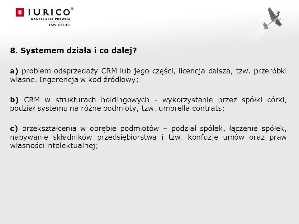 8. Systemem działa i co dalej? a) problem odsprzedaży CRM lub jego części, licencja dalsza, tzw. przeróbki własne. Ingerencja w kod źródłowy; b) CRM w