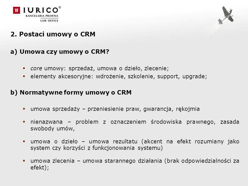 2. Postaci umowy o CRM a)Umowa czy umowy o CRM? core umowy: sprzedaż, umowa o dzieło, zlecenie; elementy akcesoryjne: wdrożenie, szkolenie, support, u