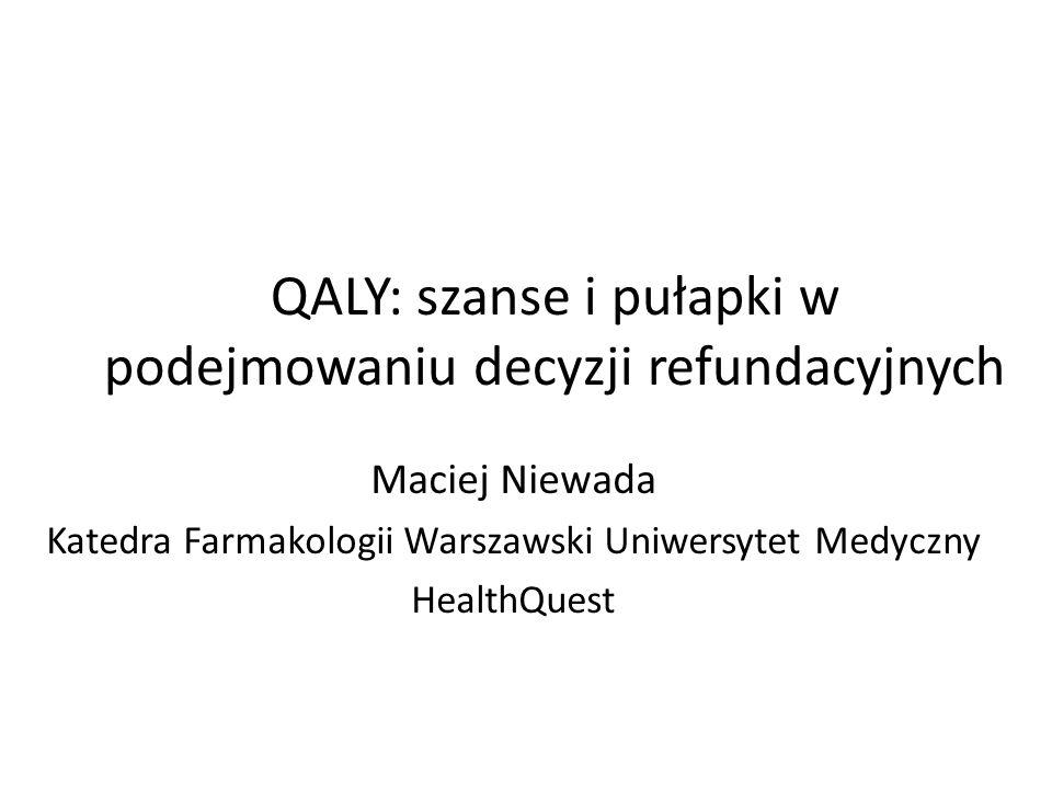 QALY: szanse i pułapki w podejmowaniu decyzji refundacyjnych Maciej Niewada Katedra Farmakologii Warszawski Uniwersytet Medyczny HealthQuest