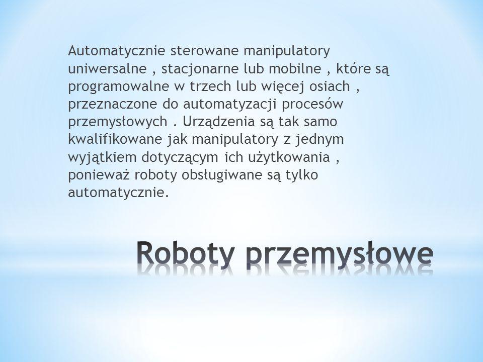 Automatycznie sterowane manipulatory uniwersalne, stacjonarne lub mobilne, które są programowalne w trzech lub więcej osiach, przeznaczone do automaty