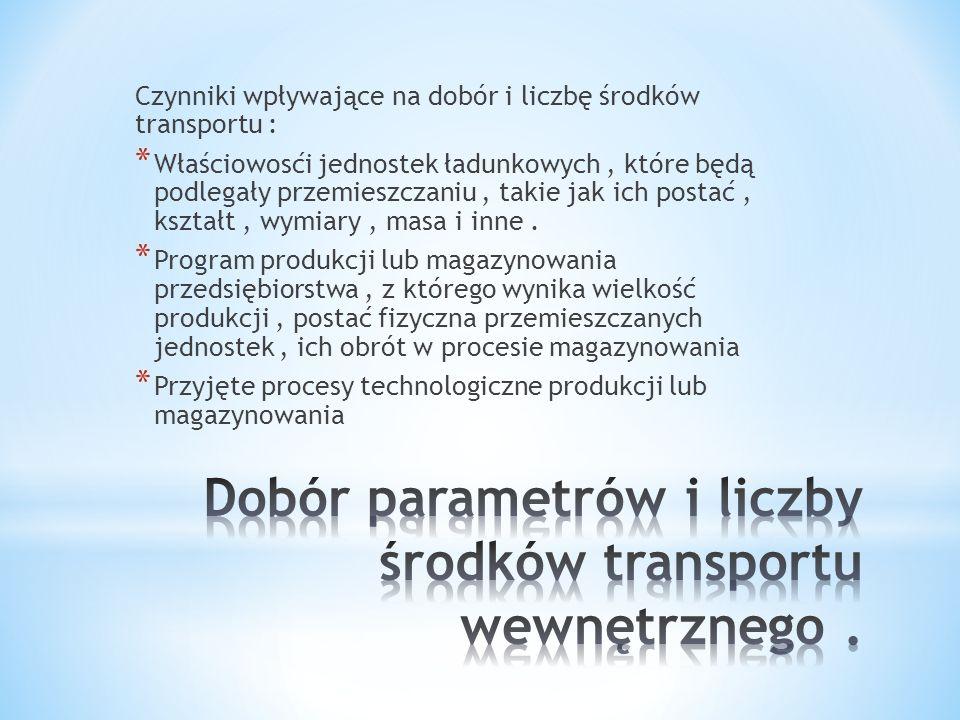 Czynniki wpływające na dobór i liczbę środków transportu : * Właściowosći jednostek ładunkowych, które będą podlegały przemieszczaniu, takie jak ich p