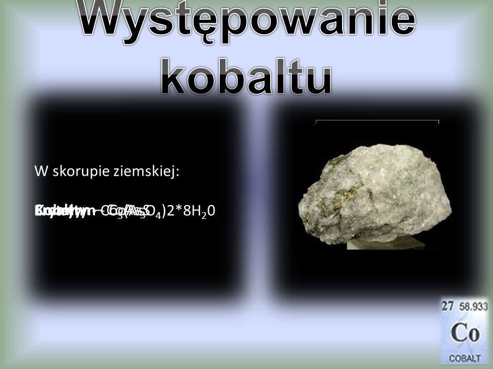 W skorupie ziemskiej: Erytryn - Co 3 (AsO 4 )2*8H 2 0 Smaltyn – CoAs 3 Kobaltyn - CoAsS