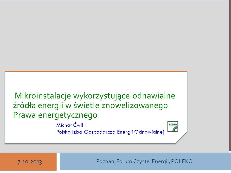 ODNAWIALNE ŹRÓDŁA ENERGII W POLSCE Michał Ćwil Polska Izba Gospodarcza Energii Odnawialnej Poznań, Forum Czystej Energii, POLEKO 7.10.2013 Mikroinstal