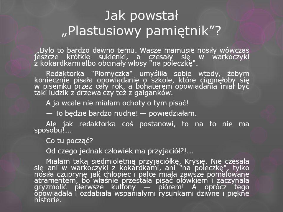 Jak powstał Plastusiowy pamiętnik? Było to bardzo dawno temu. Wasze mamusie nosiły wówczas jeszcze krótkie sukienki, a czesały się w warkoczyki z koka