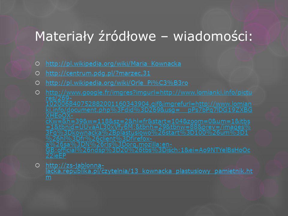 Materiały źródłowe – wiadomości: http://pl.wikipedia.org/wiki/Maria_Kownacka http://centrum.pdg.pl/?marzec,31 http://pl.wikipedia.org/wiki/Orle_Pi%C3%