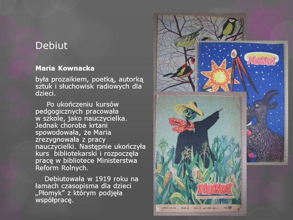 Debiut Maria Kownacka była prozaikiem, poetką, autorką sztuk i słuchowisk radiowych dla dzieci. Po ukończeniu kursów pedgogicznych pracowała w szkole,