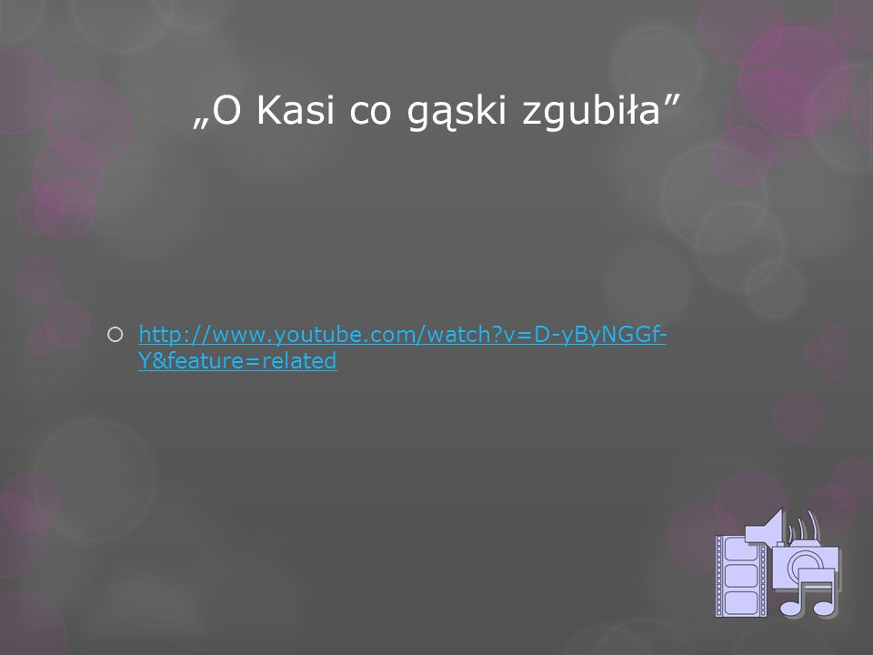 O Kasi co gąski zgubiła http://www.youtube.com/watch?v=D-yByNGGf- Y&feature=related http://www.youtube.com/watch?v=D-yByNGGf- Y&feature=related