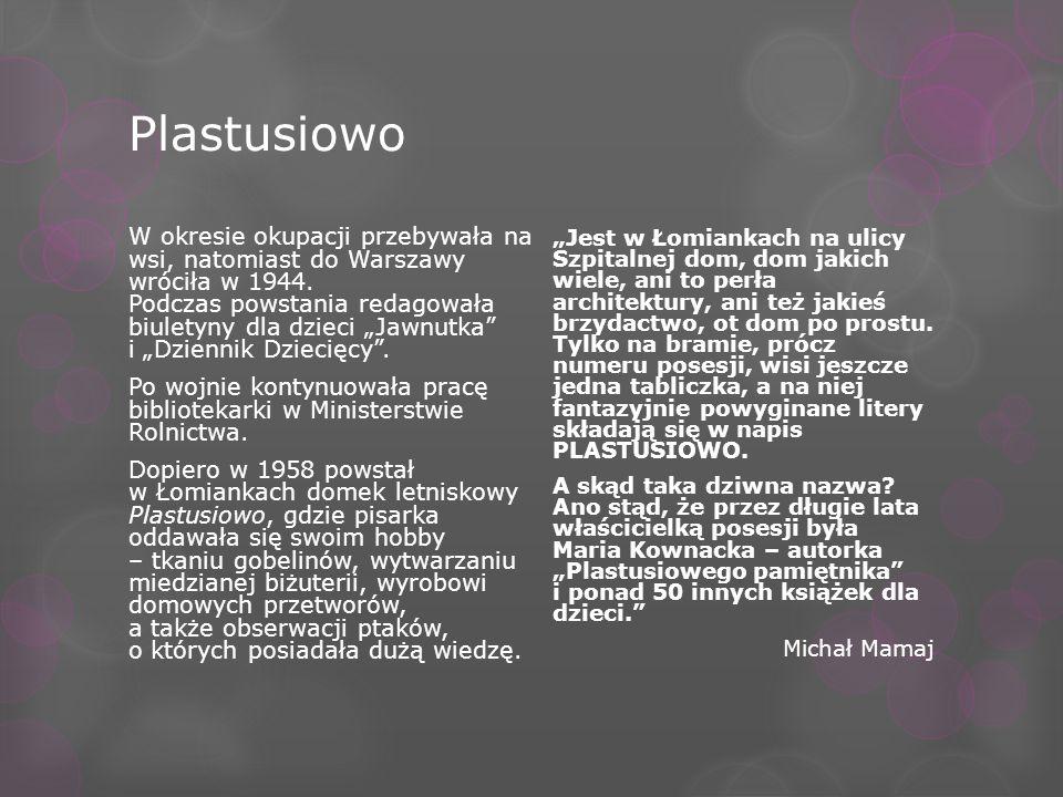 Plastusiowo W okresie okupacji przebywała na wsi, natomiast do Warszawy wróciła w 1944. Podczas powstania redagowała biuletyny dla dzieci Jawnutka i D