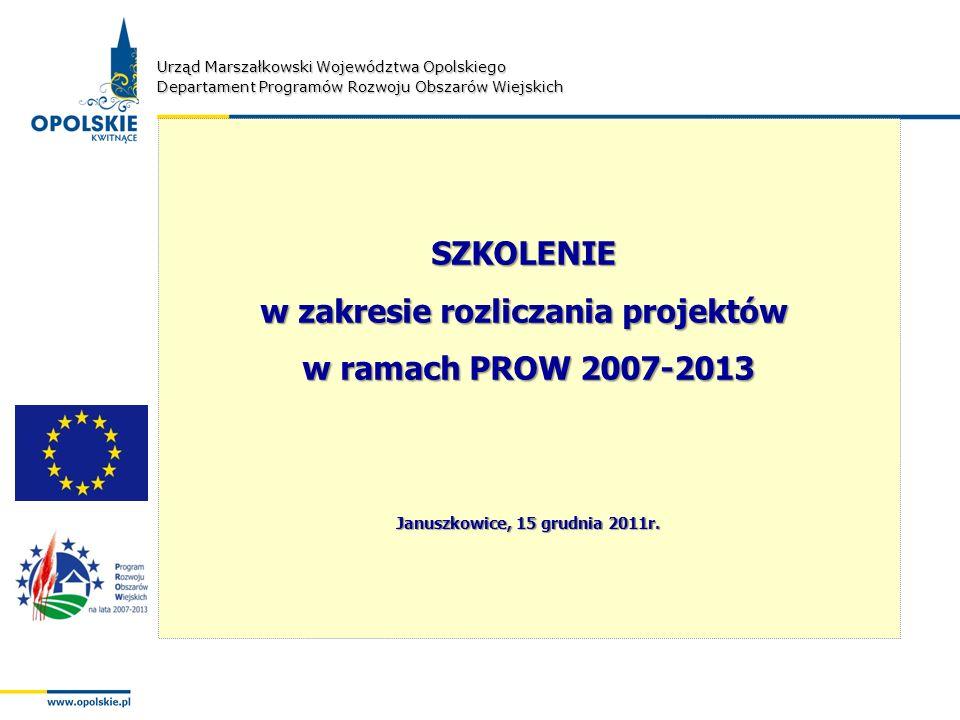 Urząd Marszałkowski Województwa Opolskiego Departament Programów Rozwoju Obszarów Wiejskich SZKOLENIE w zakresie rozliczania projektów w ramach PROW 2007-2013 Januszkowice, 15 grudnia 2011r.