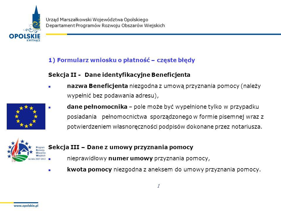 Urząd Marszałkowski Województwa Opolskiego Departament Programów Rozwoju Obszarów Wiejskich 1) Formularz wniosku o płatność – częste błędy Sekcja II - Dane identyfikacyjne Beneficjenta nazwa Beneficjenta niezgodna z umową przyznania pomocy (należy wypełnić bez podawania adresu), dane pełnomocnika – pole może być wypełnione tylko w przypadku posiadania pełnomocnictwa sporządzonego w formie pisemnej wraz z potwierdzeniem własnoręczności podpisów dokonane przez notariusza.