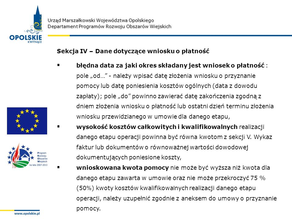 Urząd Marszałkowski Województwa Opolskiego Departament Programów Rozwoju Obszarów Wiejskich Sekcja IV – Dane dotyczące wniosku o płatność błędna data za jaki okres składany jest wniosek o płatność : pole od… - należy wpisać datę złożenia wniosku o przyznanie pomocy lub datę poniesienia kosztów ogólnych (data z dowodu zapłaty); pole do powinno zawierać datę zakończenia zgodną z dniem złożenia wniosku o płatność lub ostatni dzień terminu złożenia wniosku przewidzianego w umowie dla danego etapu, wysokość kosztów całkowitych i kwalifikowalnych realizacji danego etapu operacji powinna być równa kwotom z sekcj i V.