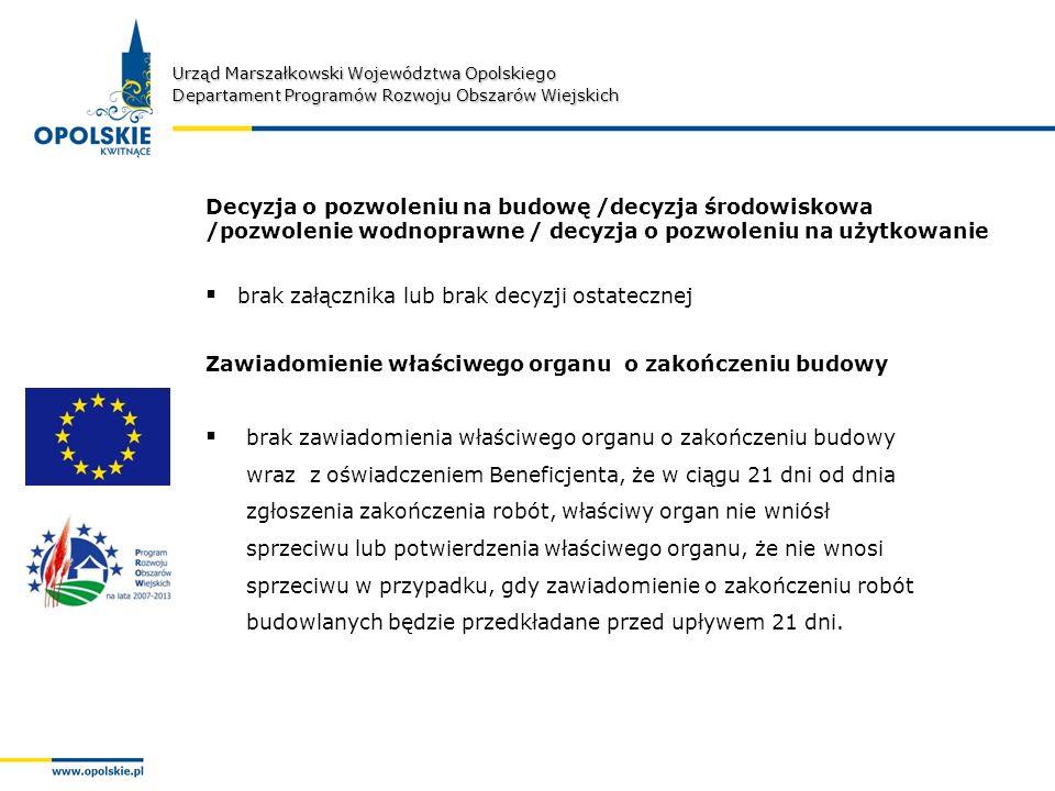 Urząd Marszałkowski Województwa Opolskiego Departament Programów Rozwoju Obszarów Wiejskich Decyzja o pozwoleniu na budowę /decyzja środowiskowa /pozwolenie wodnoprawne / decyzja o pozwoleniu na użytkowanie brak załącznika lub brak decyzji ostatecznej brak zawiadomienia właściwego organu o zakończeniu budowy wraz z oświadczeniem Beneficjenta, że w ciągu 21 dni od dnia zgłoszenia zakończenia robót, właściwy organ nie wniósł sprzeciwu lub potwierdzenia właściwego organu, że nie wnosi sprzeciwu w przypadku, gdy zawiadomienie o zakończeniu robót budowlanych będzie przedkładane przed upływem 21 dni.