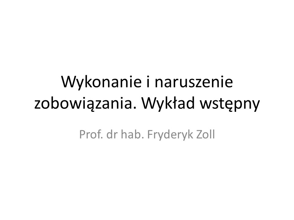 Wykonanie i naruszenie zobowiązania. Wykład wstępny Prof. dr hab. Fryderyk Zoll