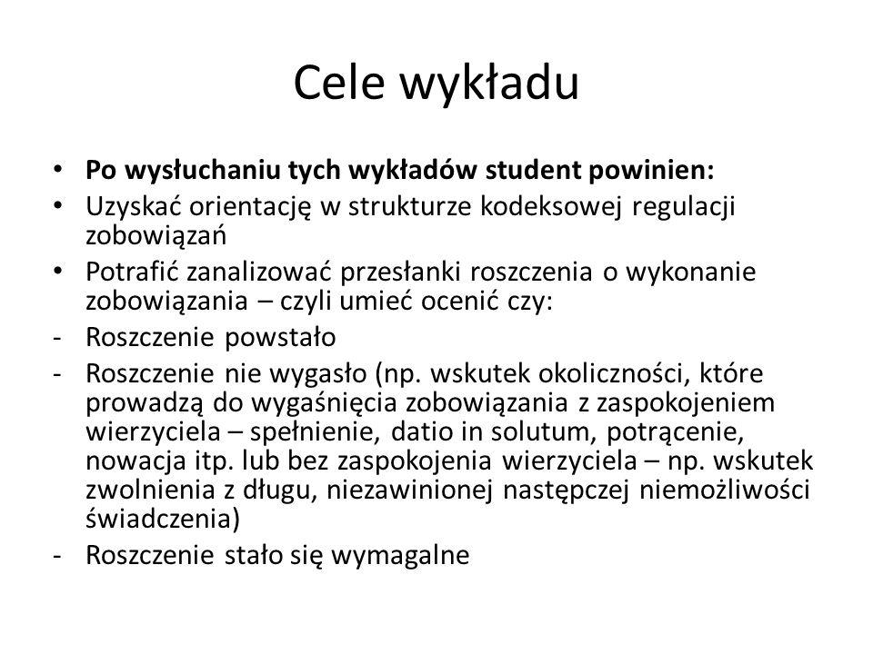 Cele wykładu Po wysłuchaniu tych wykładów student powinien: Uzyskać orientację w strukturze kodeksowej regulacji zobowiązań Potrafić zanalizować przes