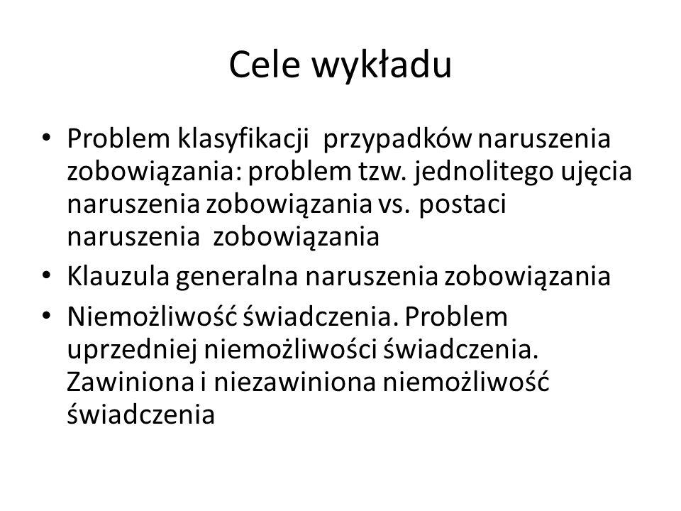 Cele wykładu Problem klasyfikacji przypadków naruszenia zobowiązania: problem tzw. jednolitego ujęcia naruszenia zobowiązania vs. postaci naruszenia z