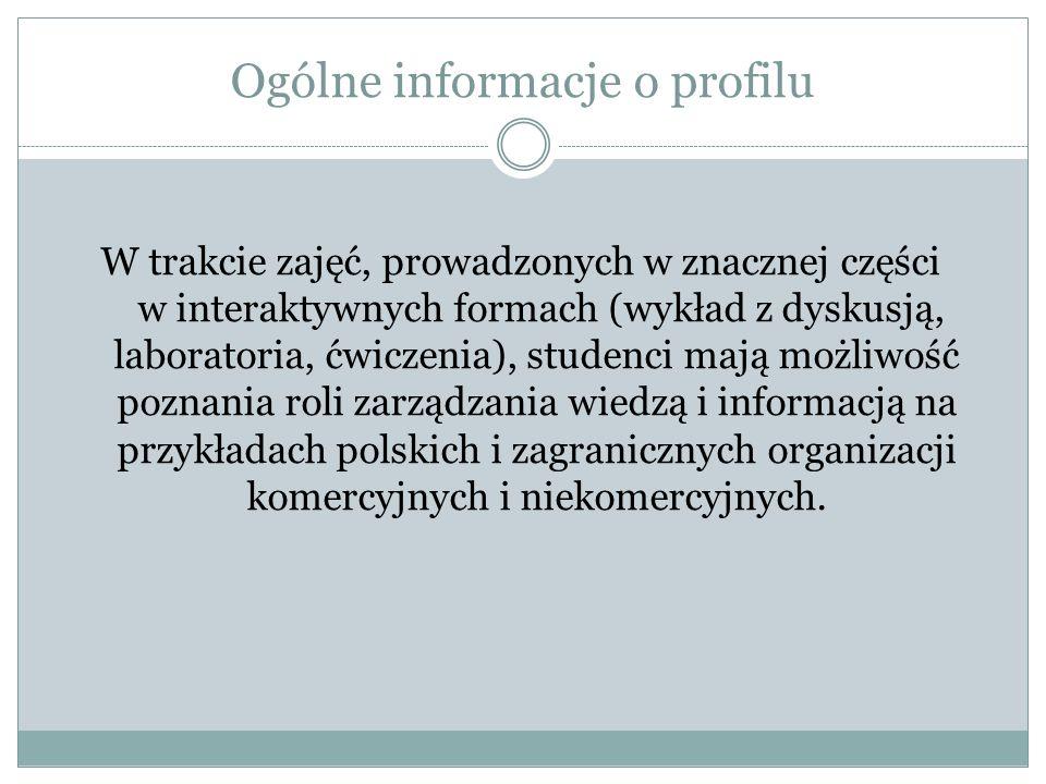 Ogólne informacje o profilu W trakcie zajęć, prowadzonych w znacznej części w interaktywnych formach (wykład z dyskusją, laboratoria, ćwiczenia), studenci mają możliwość poznania roli zarządzania wiedzą i informacją na przykładach polskich i zagranicznych organizacji komercyjnych i niekomercyjnych.