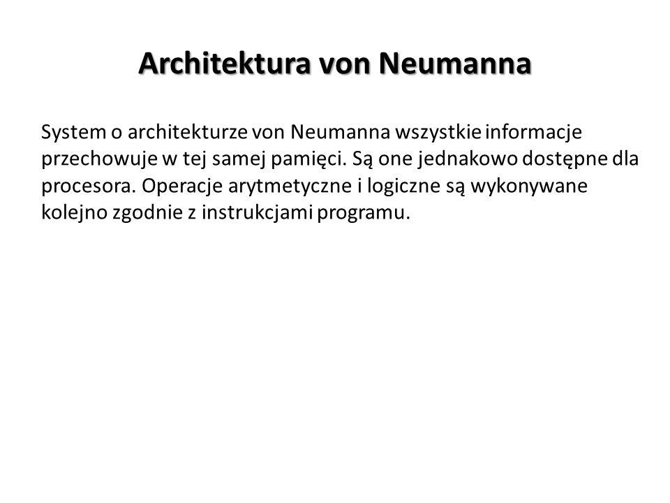 Architektura von Neumanna System o architekturze von Neumanna wszystkie informacje przechowuje w tej samej pamięci. Są one jednakowo dostępne dla proc