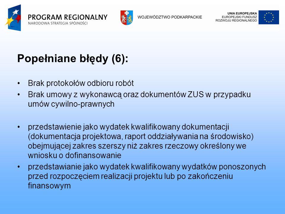 Popełniane błędy (6): Brak protokołów odbioru robót Brak umowy z wykonawcą oraz dokumentów ZUS w przypadku umów cywilno-prawnych przedstawienie jako wydatek kwalifikowany dokumentacji (dokumentacja projektowa, raport oddziaływania na środowisko) obejmującej zakres szerszy niż zakres rzeczowy określony we wniosku o dofinansowanie przedstawianie jako wydatek kwalifikowany wydatków ponoszonych przed rozpoczęciem realizacji projektu lub po zakończeniu finansowym