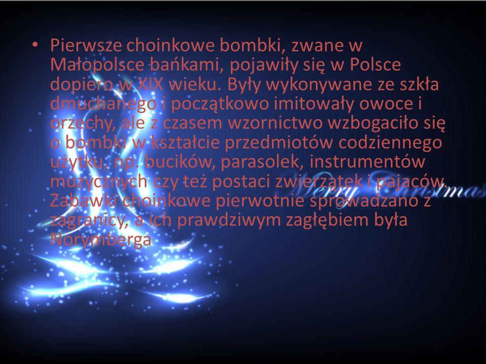 Pierwsze choinkowe bombki, zwane w Małopolsce bańkami, pojawiły się w Polsce dopiero w XIX wieku. Były wykonywane ze szkła dmuchanego i początkowo imi