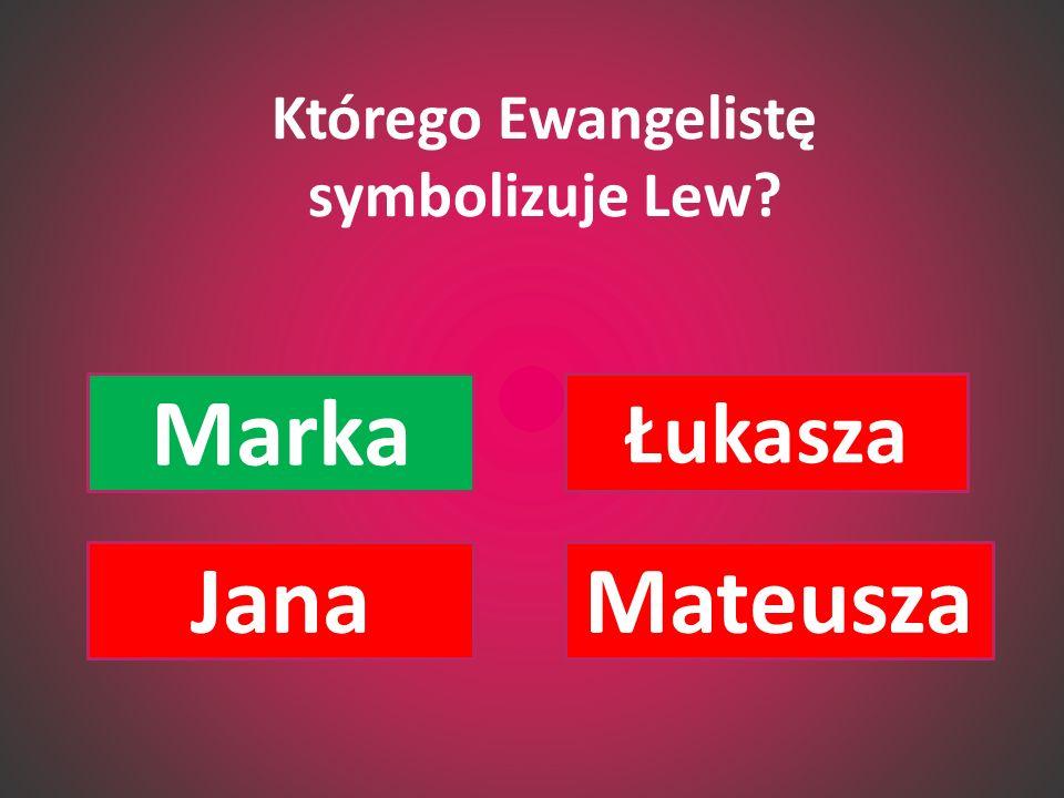 Którego Ewangelistę symbolizuje Lew? Marka Łukasza JanaMateusza