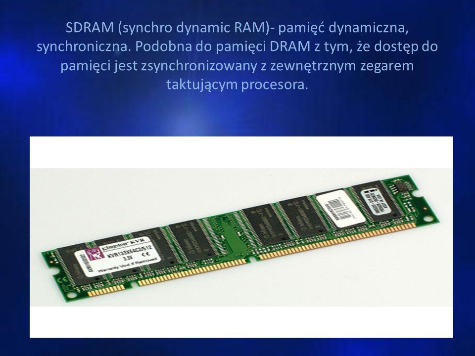 SDRAM (synchro dynamic RAM)- pamięć dynamiczna, synchroniczna. Podobna do pamięci DRAM z tym, że dostęp do pamięci jest zsynchronizowany z zewnętrznym