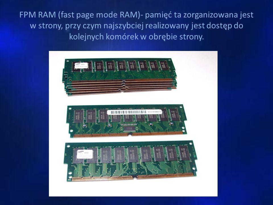 FPM RAM (fast page mode RAM)- pamięć ta zorganizowana jest w strony, przy czym najszybciej realizowany jest dostęp do kolejnych komórek w obrębie stro