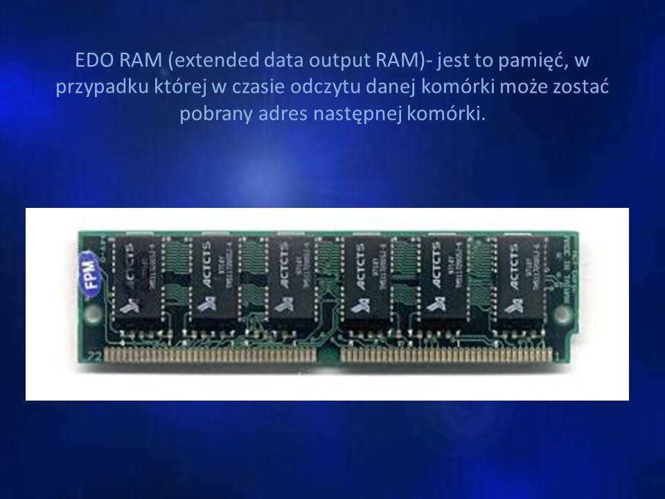 EDO RAM (extended data output RAM)- jest to pamięć, w przypadku której w czasie odczytu danej komórki może zostać pobrany adres następnej komórki.