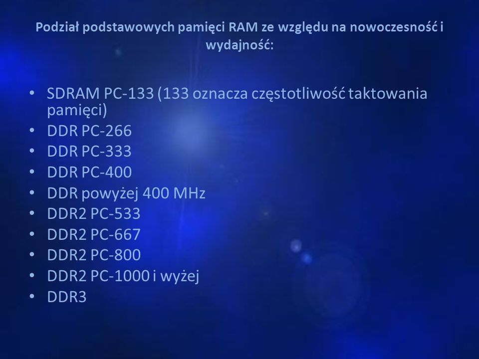 Podział podstawowych pamięci RAM ze względu na nowoczesność i wydajność: SDRAM PC-133 (133 oznacza częstotliwość taktowania pamięci) DDR PC-266 DDR PC