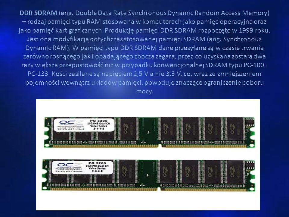 DDR SDRAM (ang. Double Data Rate Synchronous Dynamic Random Access Memory) – rodzaj pamięci typu RAM stosowana w komputerach jako pamięć operacyjna or