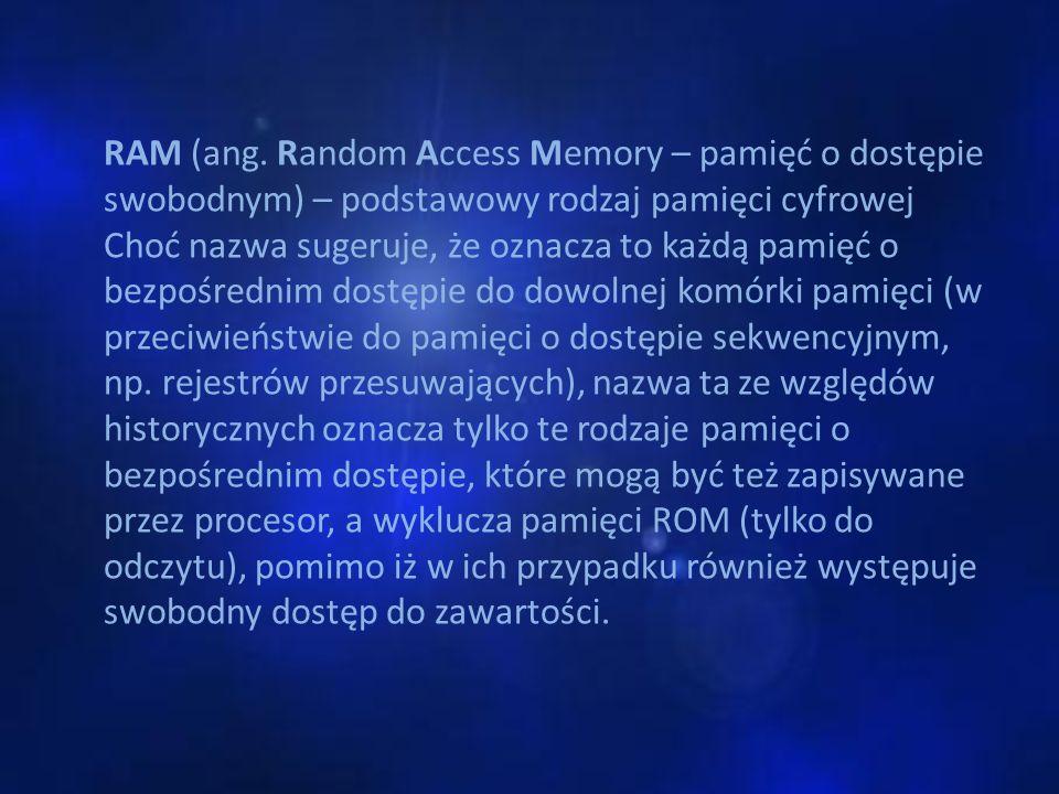 Rodzaje Pamięci RAM Podział pamięci RAM ze względu na budowę: -SRAM (static RAM) -DRAM (dynamic RAM) -SDRAM (synchro dynamic RAM) -DDR SDRAM Podział pamięci RAM ze względu na dostęp: -FPM RAM (fast page mode RAM) -EDO RAM (extended data output RAM) -BEDO RAM (burst EDO RAM)