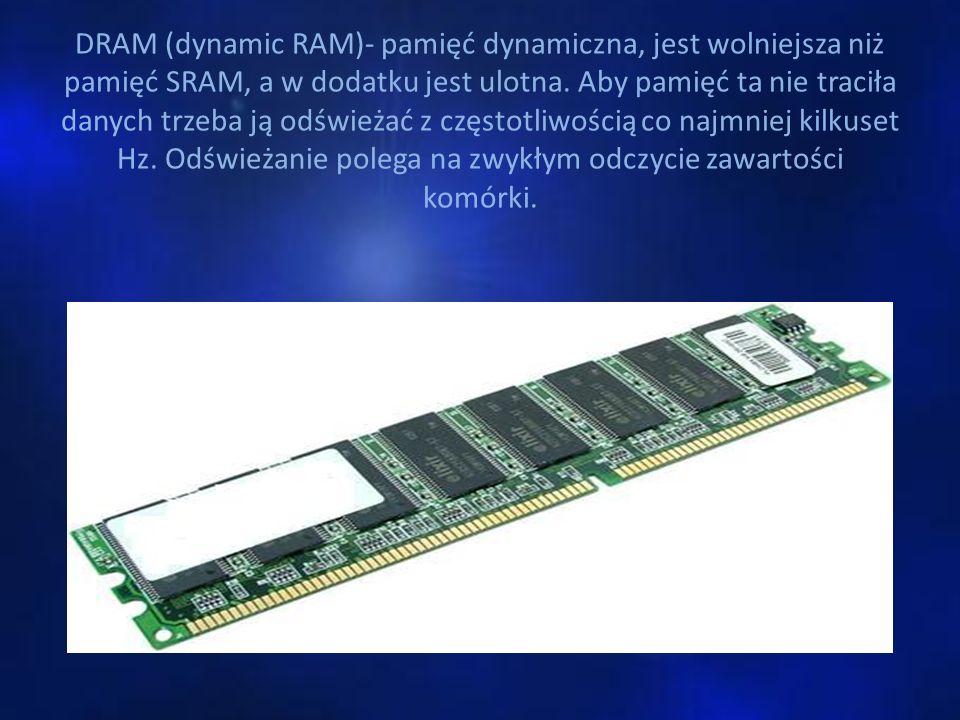 DRAM (dynamic RAM)- pamięć dynamiczna, jest wolniejsza niż pamięć SRAM, a w dodatku jest ulotna. Aby pamięć ta nie traciła danych trzeba ją odświeżać