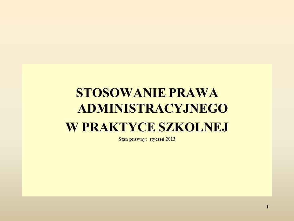 STOSOWANIE PRAWA ADMINISTRACYJNEGO W PRAKTYCE SZKOLNEJ Stan prawny: styczeń 2013 1