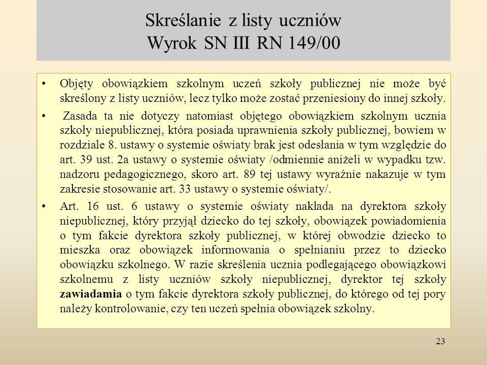 Skreślanie z listy uczniów Wyrok SN III RN 149/00 Objęty obowiązkiem szkolnym uczeń szkoły publicznej nie może być skreślony z listy uczniów, lecz tyl