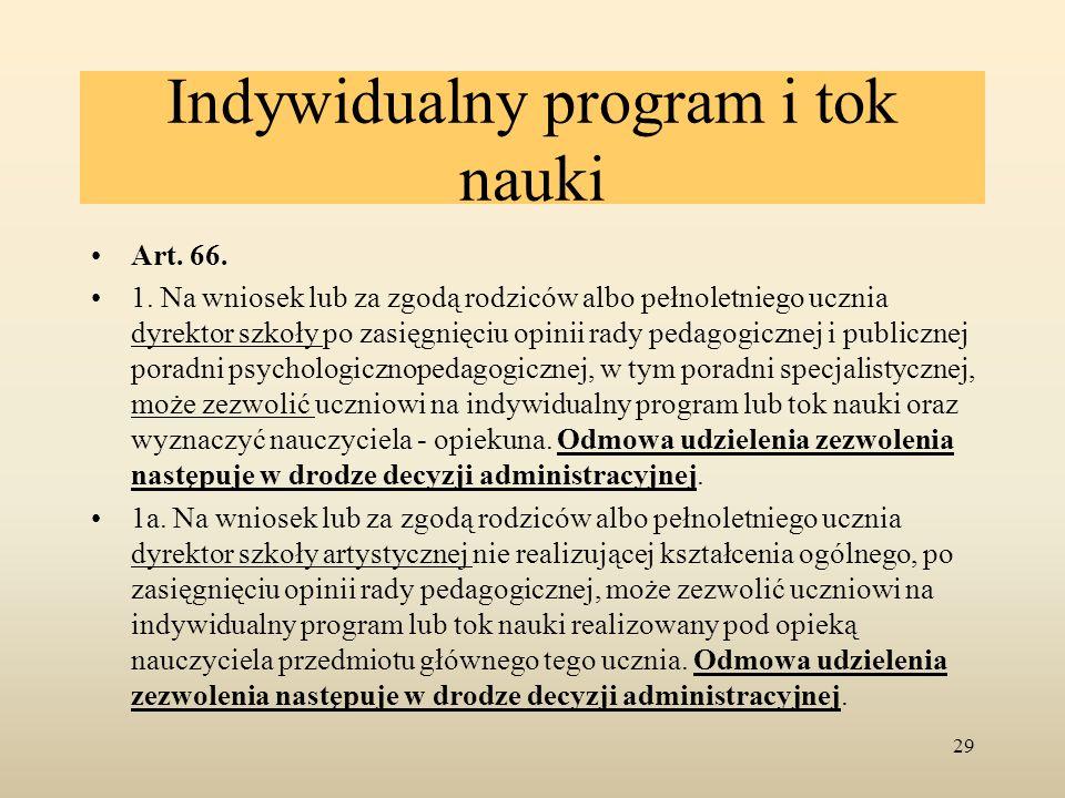 Indywidualny program i tok nauki Art. 66. 1. Na wniosek lub za zgodą rodziców albo pełnoletniego ucznia dyrektor szkoły po zasięgnięciu opinii rady pe
