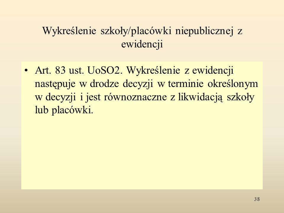 Wykreślenie szkoły/placówki niepublicznej z ewidencji Art. 83 ust. UoSO2. Wykreślenie z ewidencji następuje w drodze decyzji w terminie określonym w d
