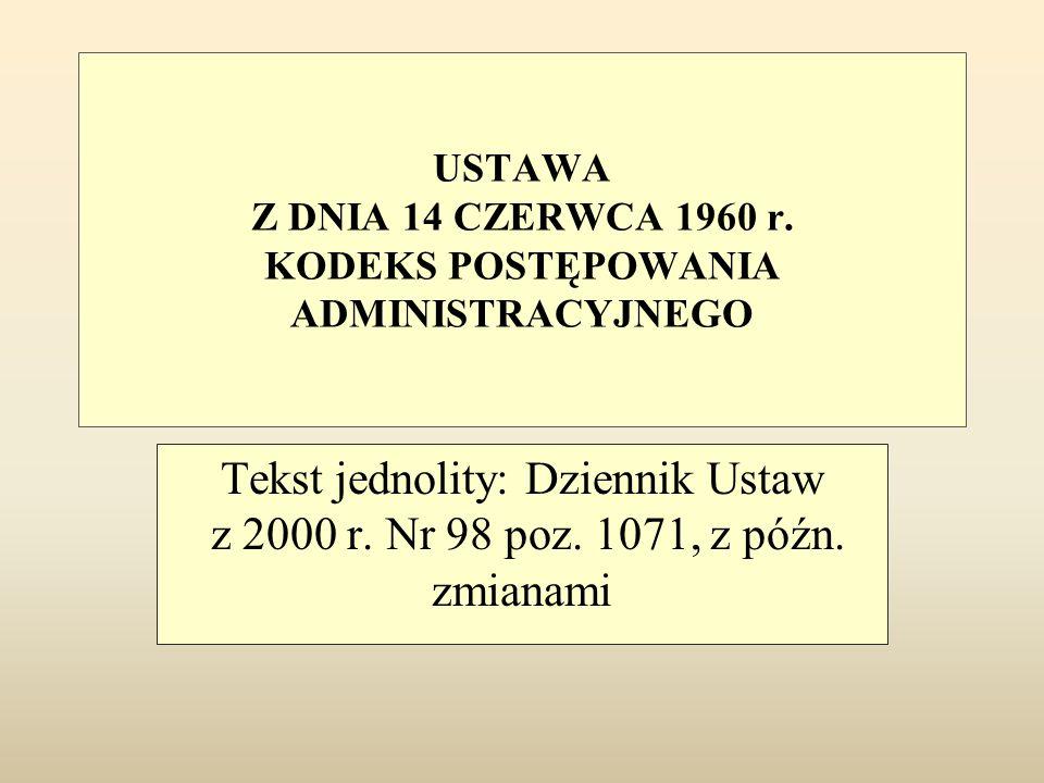 USTAWA Z DNIA 14 CZERWCA 1960 r. KODEKS POSTĘPOWANIA ADMINISTRACYJNEGO Tekst jednolity: Dziennik Ustaw z 2000 r. Nr 98 poz. 1071, z późn. zmianami