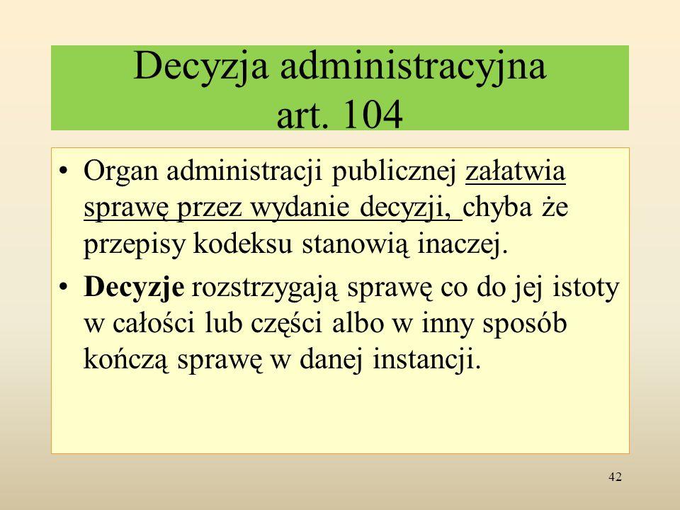 Decyzja administracyjna art. 104 Organ administracji publicznej załatwia sprawę przez wydanie decyzji, chyba że przepisy kodeksu stanowią inaczej. Dec